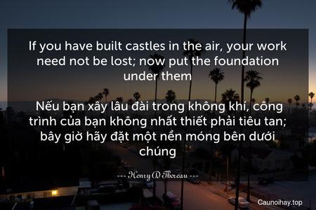 If you have built castles in the air, your work need not be lost; now put the foundation under them.  Nếu bạn xây lâu đài trong không khí, công trình của bạn không nhất thiết phải tiêu tan; bây giờ hãy đặt một nền móng bên dưới chúng.