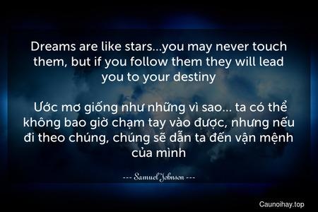 Dreams are like stars…you may never touch them, but if you follow them they will lead you to your destiny.  Ước mơ giống như những vì sao… ta có thể không bao giờ chạm tay vào được, nhưng nếu đi theo chúng, chúng sẽ dẫn ta đến vận mệnh của mình.