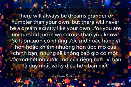 There will always be dreams grander or humbler than your own, but there will never be a dream exactly like your own…for you are unique and more wondrous than you know!  Sẽ luôn luôn có những ước mơ hoặc hùng vĩ hơn hoặc khiêm nhường hơn ước mơ của chính bạn, nhưng sẽ không bao giờ có một ước mơ hệt như ước mơ của riêng bạn…vì bạn là duy nhất và kỳ diệu hơn bạn biết.