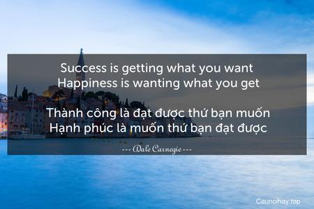 Success is getting what you want. Happiness is wanting what you get.  Thành công là đạt được thứ bạn muốn. Hạnh phúc là muốn thứ bạn đạt được.