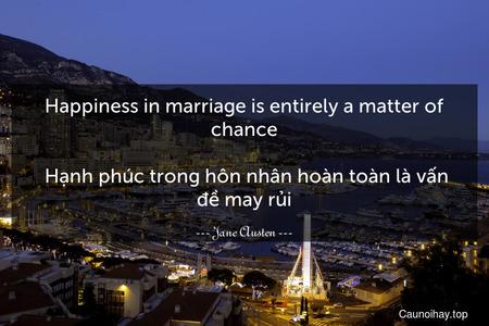 Happiness in marriage is entirely a matter of chance.  Hạnh phúc trong hôn nhân hoàn toàn là vấn đề may rủi.
