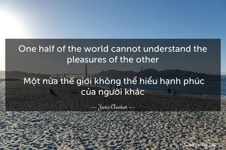 One half of the world cannot understand the pleasures of the other.  Một nửa thế giới không thể hiểu hạnh phúc của người khác.