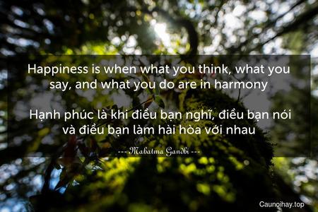 Happiness is when what you think, what you say, and what you do are in harmony.  Hạnh phúc là khi điều bạn nghĩ, điều bạn nói và điều bạn làm hài hòa với nhau.
