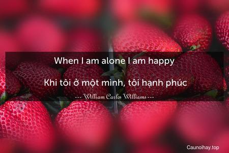 When I am alone I am happy.  Khi tôi ở một mình, tôi hạnh phúc.