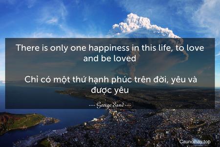 There is only one happiness in this life, to love and be loved.  Chỉ có một thứ hạnh phúc trên đời, yêu và được yêu.