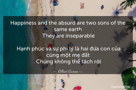 Happiness and the absurd are two sons of the same earth. They are inseparable.  Hạnh phúc và sự phi lý là hai đứa con của cùng một mẹ đất. Chúng không thể tách rời.