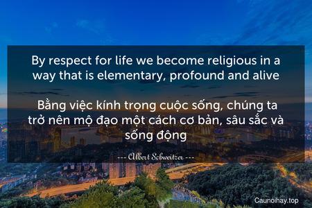 By respect for life we become religious in a way that is elementary, profound and alive.   Bằng việc kính trọng cuộc sống, chúng ta trở nên mộ đạo một cách cơ bản, sâu sắc và sống động.