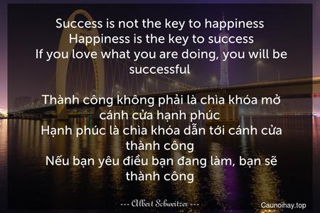 Success is not the key to happiness. Happiness is the key to success. If you love what you are doing, you will be successful.   Thành công không phải là chìa khóa mở cánh cửa hạnh phúc. Hạnh phúc là chìa khóa dẫn tới cánh cửa thành công. Nếu bạn yêu điều bạn đang làm, bạn sẽ thành công.