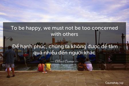 To be happy, we must not be too concerned with others.  Để hạnh phúc, chúng ta không được để tâm quá nhiều đến người khác.