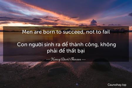 Men are born to succeed, not to fail.  Con người sinh ra để thành công, không phải để thất bại.