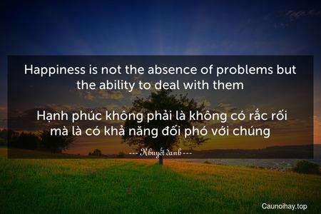 Happiness is not the absence of problems but the ability to deal with them.  Hạnh phúc không phải là không có rắc rối mà là có khả năng đối phó với chúng.