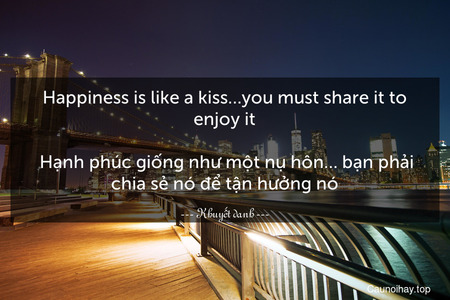 Happiness is like a kiss…you must share it to enjoy it.  Hạnh phúc giống như một nụ hôn… bạn phải chia sẻ nó để tận hưởng nó.