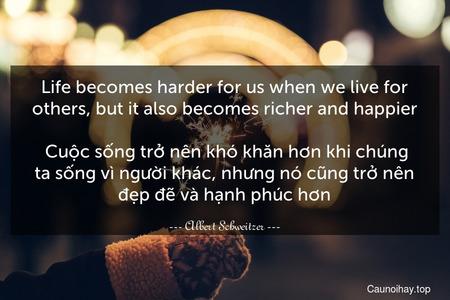 Life becomes harder for us when we live for others, but it also becomes richer and happier.   Cuộc sống trở nên khó khăn hơn khi chúng ta sống vì người khác, nhưng nó cũng trở nên đẹp đẽ và hạnh phúc hơn.
