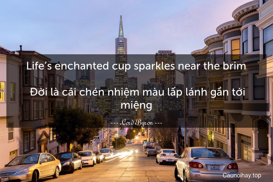 Life's enchanted cup sparkles near the brim.   Đời là cái chén nhiệm màu lấp lánh gần tới miệng.
