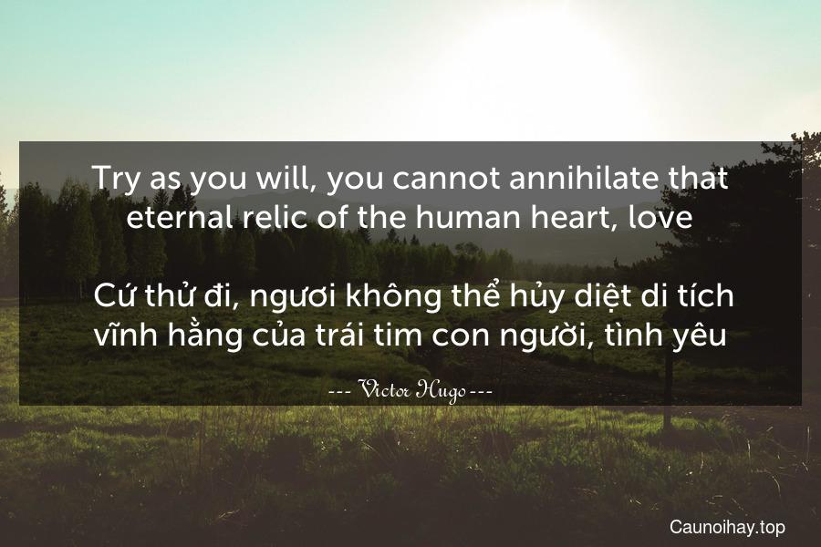 Try as you will, you cannot annihilate that eternal relic of the human heart, love.  Cứ thử đi, ngươi không thể hủy diệt di tích vĩnh hằng của trái tim con người, tình yêu.