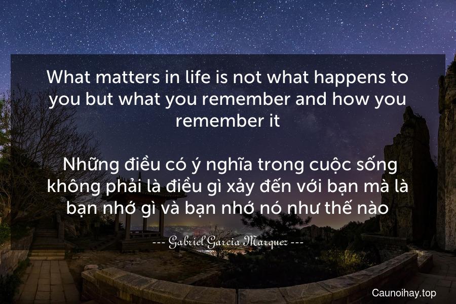 What matters in life is not what happens to you but what you remember and how you remember it.  Những điều có ý nghĩa trong cuộc sống không phải là điều gì xảy đến với bạn mà là bạn nhớ gì và bạn nhớ nó như thế nào.