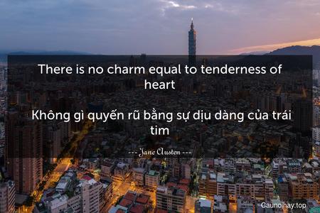 There is no charm equal to tenderness of heart.  Không gì quyến rũ bằng sự dịu dàng của trái tim.