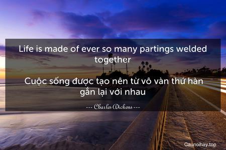 Life is made of ever so many partings welded together.  Cuộc sống được tạo nên từ vô vàn thứ hàn gắn lại với nhau.