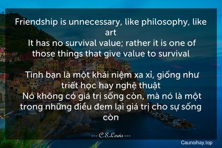 Friendship is unnecessary, like philosophy, like art. It has no survival value; rather it is one of those things that give value to survival.  Tình bạn là một khái niệm xa xỉ, giống như triết học hay nghệ thuật. Nó không có giá trị sống còn, mà nó là một trong những điều đem lại giá trị cho sự sống còn.