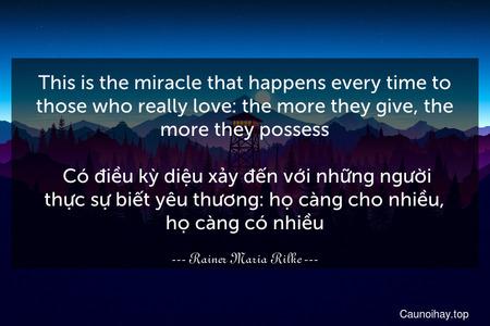 This is the miracle that happens every time to those who really love: the more they give, the more they possess.  Có điều kỳ diệu xảy đến với những người thực sự biết yêu thương: họ càng cho nhiều, họ càng có nhiều.