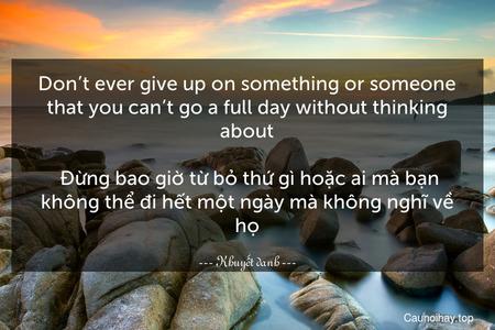 Don't ever give up on something or someone that you can't go a full day without thinking about.  Đừng bao giờ từ bỏ thứ gì hoặc ai mà bạn không thể đi hết một ngày mà không nghĩ về họ.