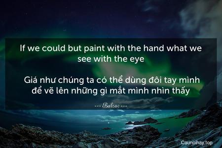 If we could but paint with the hand what we see with the eye.  Giá như chúng ta có thể dùng đôi tay mình để vẽ lên những gì mắt mình nhìn thấy.