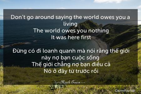 Don't go around saying the world owes you a living. The world owes you nothing. It was here first.  Đừng có đi loanh quanh mà nói rằng thế giới này nợ bạn cuộc sống. Thế giới chẳng nợ bạn điều cả. Nó ở đây từ trước rồi.