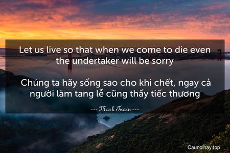 Let us live so that when we come to die even the undertaker will be sorry.  Chúng ta hãy sống sao cho khi chết, ngay cả người làm tang lễ cũng thấy tiếc thương.