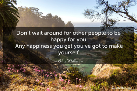 Don't wait around for other people to be happy for you. Any happiness you get you've got to make yourself.
