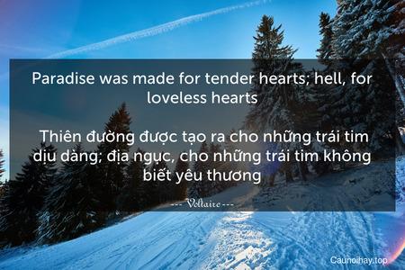 Paradise was made for tender hearts; hell, for loveless hearts.  Thiên đường được tạo ra cho những trái tim dịu dàng; địa ngục, cho những trái tim không biết yêu thương.