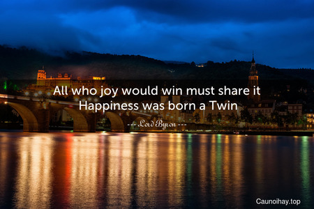 All who joy would win must share it. Happiness was born a Twin.