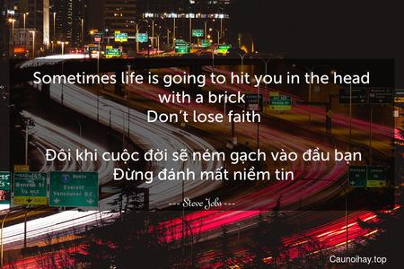 Sometimes life is going to hit you in the head with a brick. Don't lose faith.  Đôi khi cuộc đời sẽ ném gạch vào đầu bạn. Đừng đánh mất niềm tin.