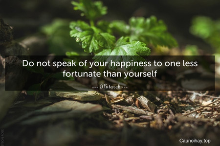 Do not speak of your happiness to one less fortunate than yourself.