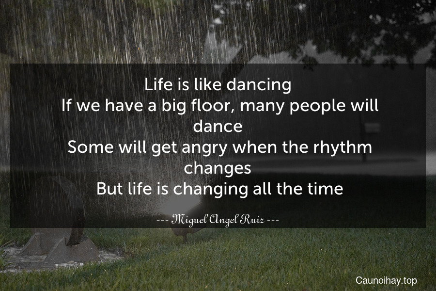 Life is like dancing. If we have a big floor, many people will dance. Some will get angry when the rhythm changes. But life is changing all the time.