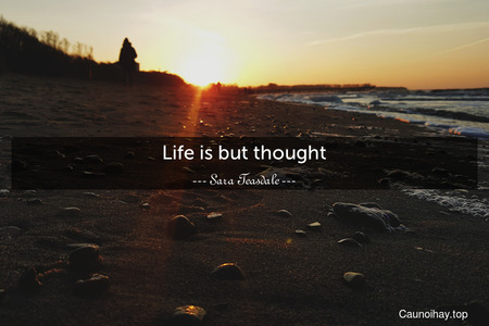Life is but thought.