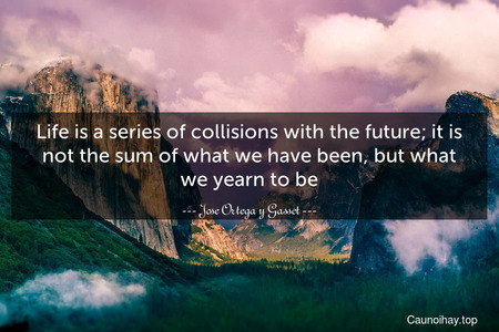 Life is a series of collisions with the future; it is not the sum of what we have been, but what we yearn to be.