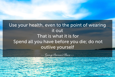Use your health, even to the point of wearing it out. That is what it is for. Spend all you have before you die; do not outlive yourself.
