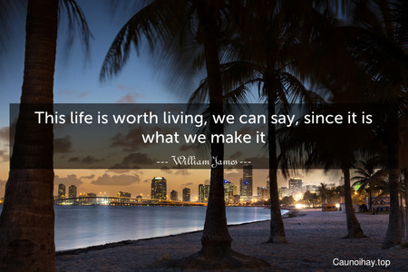 This life is worth living, we can say, since it is what we make it.