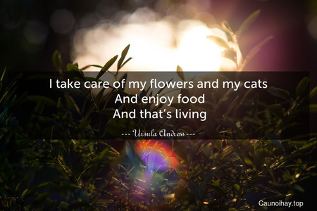 I take care of my flowers and my cats. And enjoy food. And that's living.