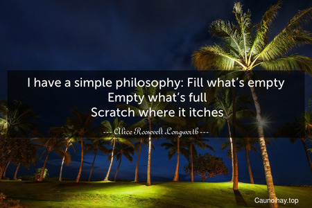 I have a simple philosophy: Fill what's empty. Empty what's full. Scratch where it itches.