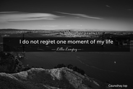 I do not regret one moment of my life.