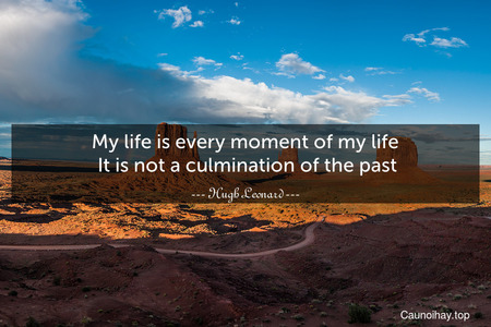 My life is every moment of my life. It is not a culmination of the past.