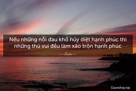 Nếu những nỗi đau khổ hủy diệt hạnh phúc thì những thú vui đều làm xáo trộn hạnh phúc.