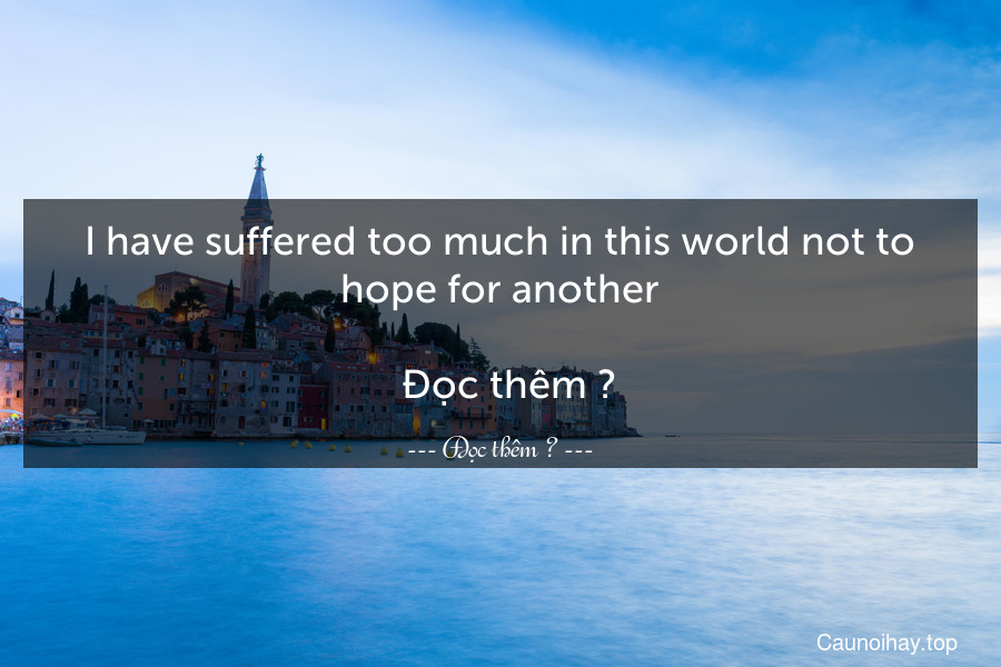 I have suffered too much in this world not to hope for another.   Đọc thêm →