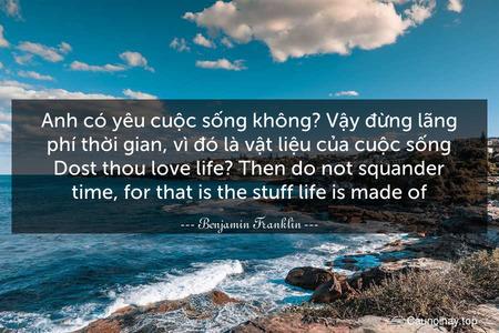 Anh có yêu cuộc sống không? Vậy đừng lãng phí thời gian, vì đó là vật liệu của cuộc sống. Dost thou love life? Then do not squander time, for that is the stuff life is made of.