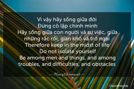 Vì vậy hãy sống giữa đời. Đừng cô lập chính mình. Hãy sống giữa con người và sự việc, giữa những rắc rối, gian khó và trở ngại. Therefore keep in the midst of life. Do not isolate yourself. Be among men and things, and among troubles, and difficulties, and obstacles.