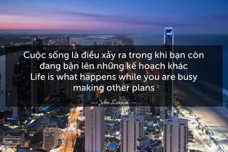 Cuộc sống là điều xảy ra trong khi bạn còn đang bận lên những kế hoạch khác. Life is what happens while you are busy making other plans.
