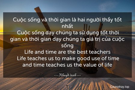 Cuộc sống và thời gian là hai người thầy tốt nhất. Cuộc sống dạy chúng ta sử dụng tốt thời gian và thời gian dạy chúng ta giá trị của cuộc sống. Life and time are the best teachers. Life teaches us to make good use of time and time teaches us the value of life.