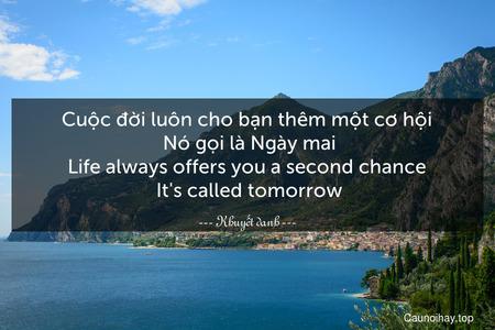 Cuộc đời luôn cho bạn thêm một cơ hội. Nó gọi là Ngày mai. Life always offers you a second chance. It's called tomorrow.