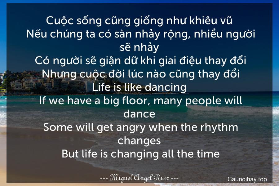 Cuộc sống cũng giống như khiêu vũ. Nếu chúng ta có sàn nhảy rộng, nhiều người sẽ nhảy. Có người sẽ giận dữ khi giai điệu thay đổi. Nhưng cuộc đời lúc nào cũng thay đổi. Life is like dancing. If we have a big floor, many people will dance. Some will get angry when the rhythm changes. But life is changing all the time.
